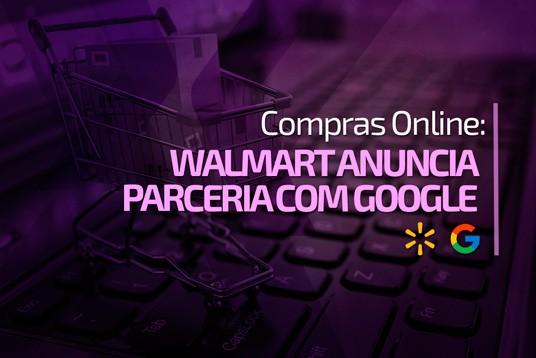 Compras Online: Walmart anuncia parceria com Google