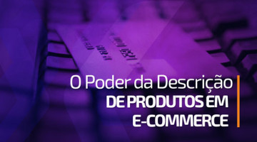 O poder da descrição de produtos em e-commerce