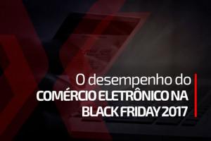 O desempenho do Comércio Eletrônico na Black Friday 2017